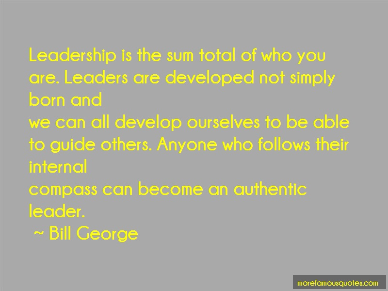 Bill George Quotes: Leadership Is The Sum Total Of Who You