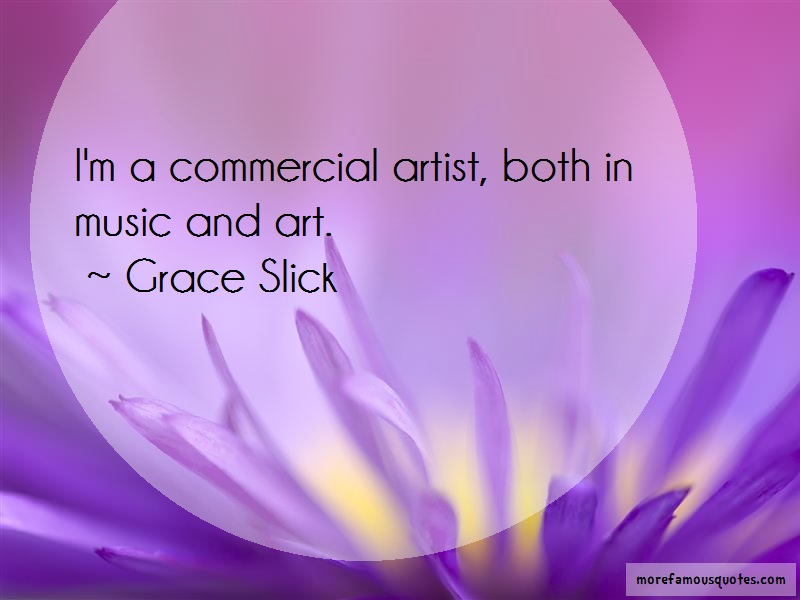Grace Slick Quotes: Im a commercial artist both in music and