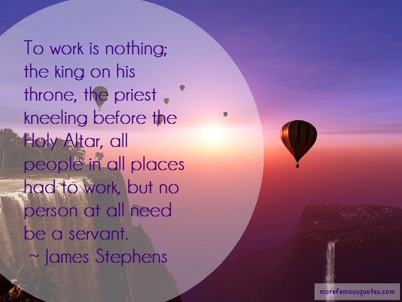 James Stephens Quotes: To work is nothing the king on his