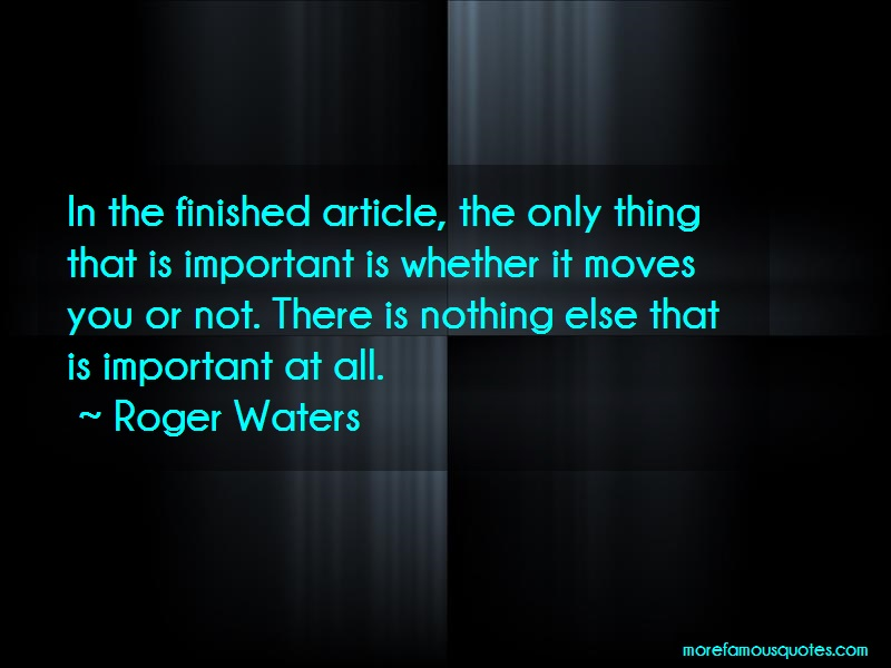 Roger Waters Quotes: In the finished article the only thing
