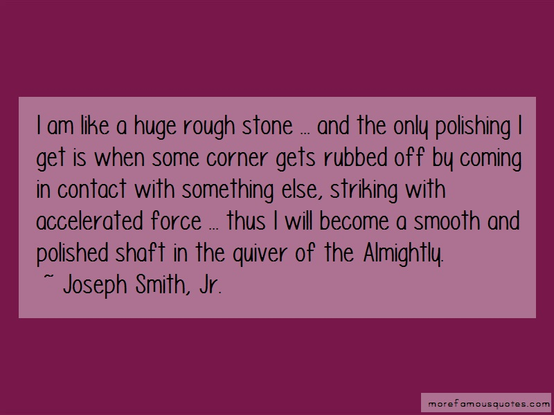 Joseph Smith, Jr. Quotes: I am like a huge rough stone and the