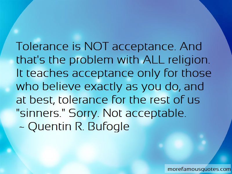 Quentin R. Bufogle Quotes: Tolerance Is Not Acceptance And Thats