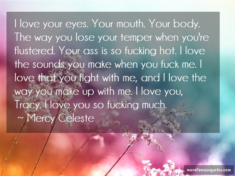 Mercy Celeste Quotes: I Love Your Eyes Your Mouth Your Body