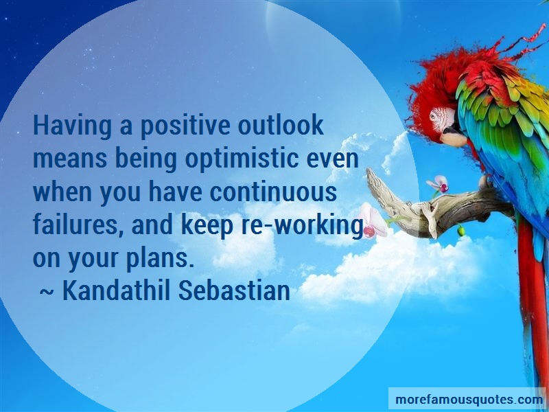 Kandathil Sebastian Quotes: Having A Positive Outlook Means Being
