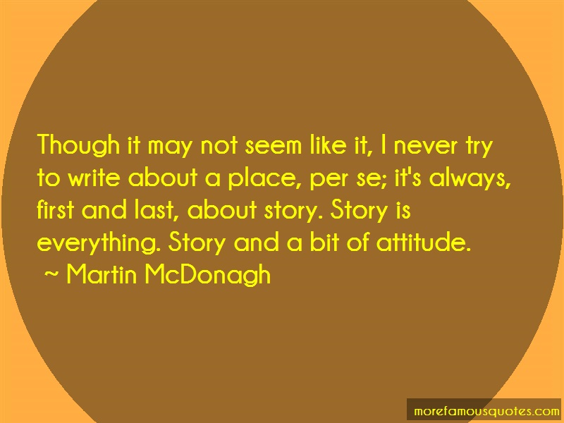 Martin McDonagh Quotes: Though It May Not Seem Like It I Never