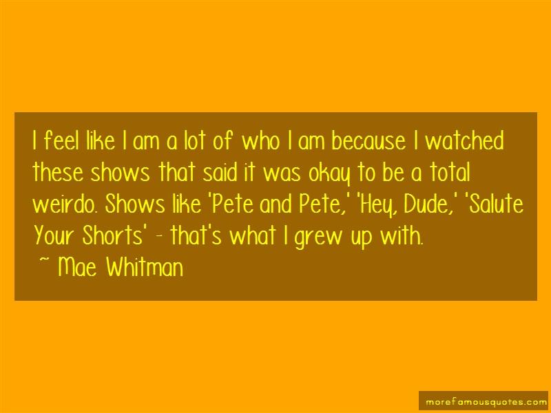 Mae Whitman Quotes: I feel like i am a lot of who i am