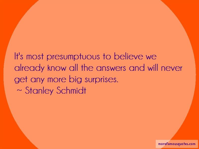 Stanley Schmidt Quotes: Its Most Presumptuous To Believe We