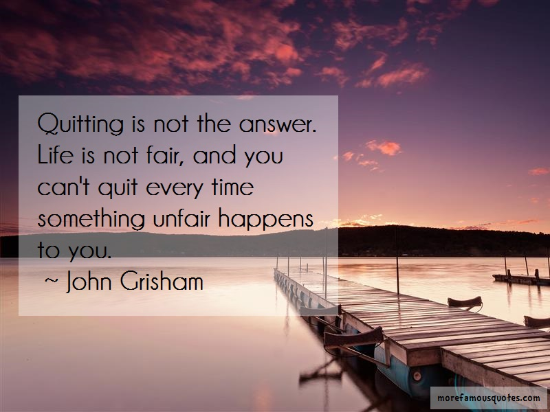 John Grisham Quotes: Quitting is not the answer life is not