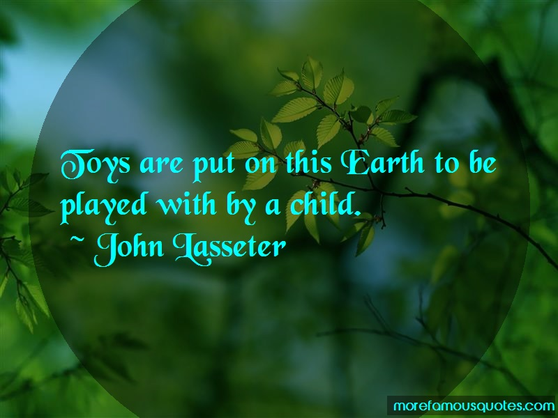 John Lasseter Quotes: Toys Are Put On This Earth To Be Played