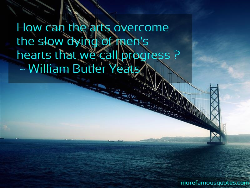 William Butler Yeats Quotes: How can the arts overcome the slow dying