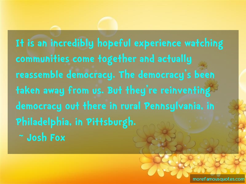 Josh Fox Quotes: It is an incredibly hopeful experience