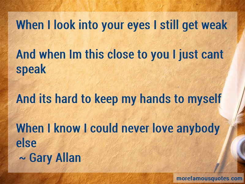 Gary Allan Quotes: When i look into your eyes i still get