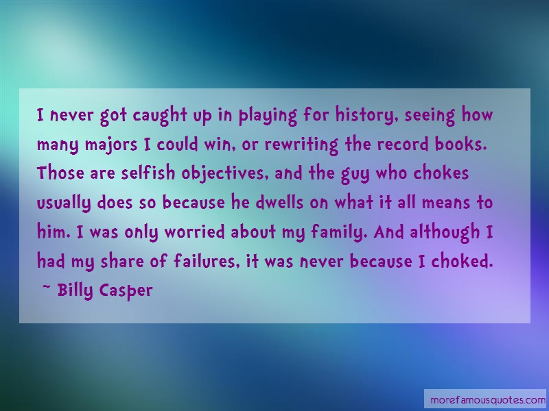 Billy Casper Quotes: I never got caught up in playing for