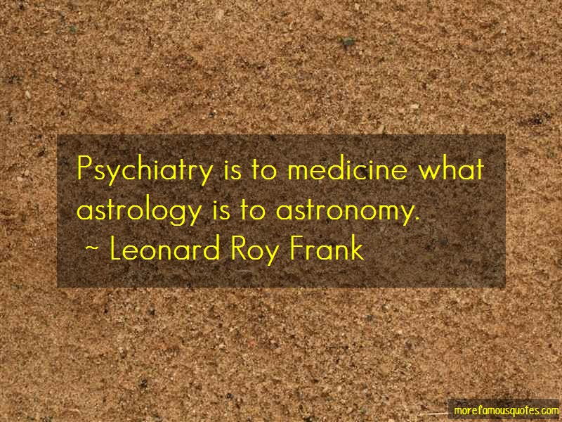 Leonard Roy Frank Quotes: Psychiatry is to medicine what astrology