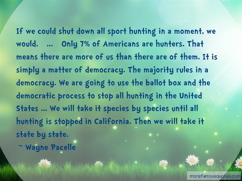Wayne Pacelle Quotes: If we could shut down all sport hunting