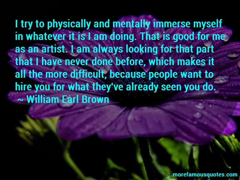 William Earl Brown Quotes: I Try To Physically And Mentally Immerse