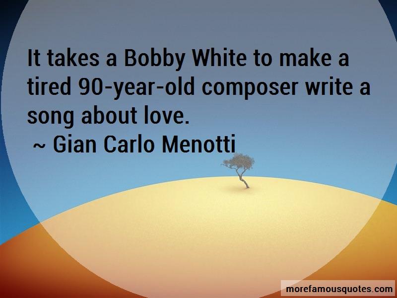 Gian Carlo Menotti Quotes: It Takes A Bobby White To Make A Tired