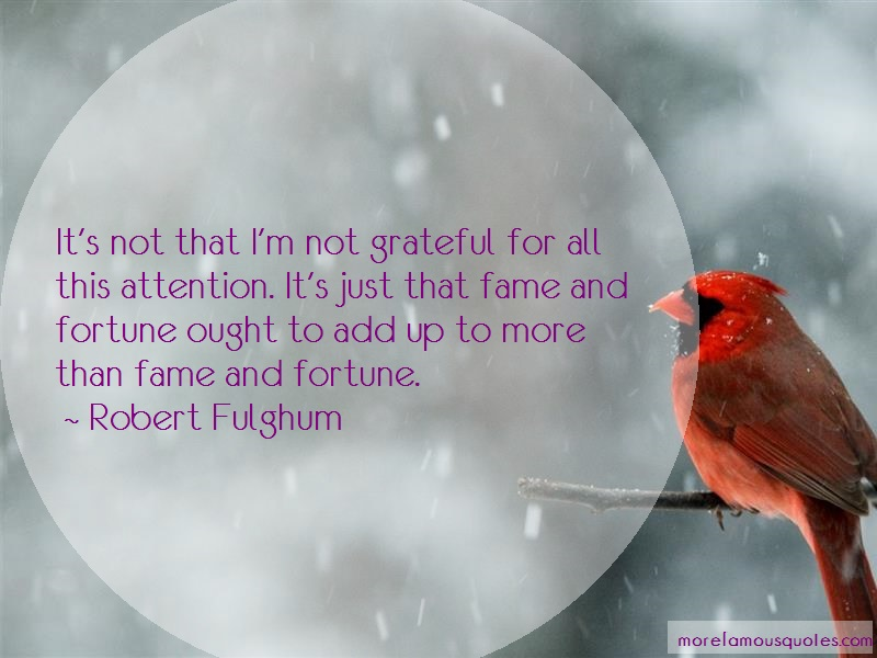 Robert Fulghum Quotes: Its not that im not grateful for all