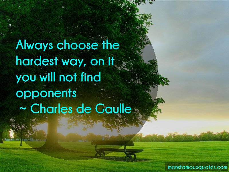 Charles De Gaulle Quotes: Always Choose The Hardest Way On It You