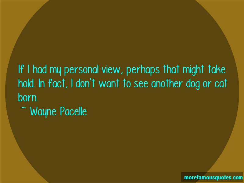 Wayne Pacelle Quotes: If i had my personal view perhaps that