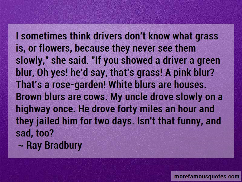 Ray Bradbury Quotes: I sometimes think drivers dont know what