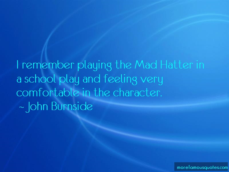 John Burnside Quotes: I remember playing the mad hatter in a