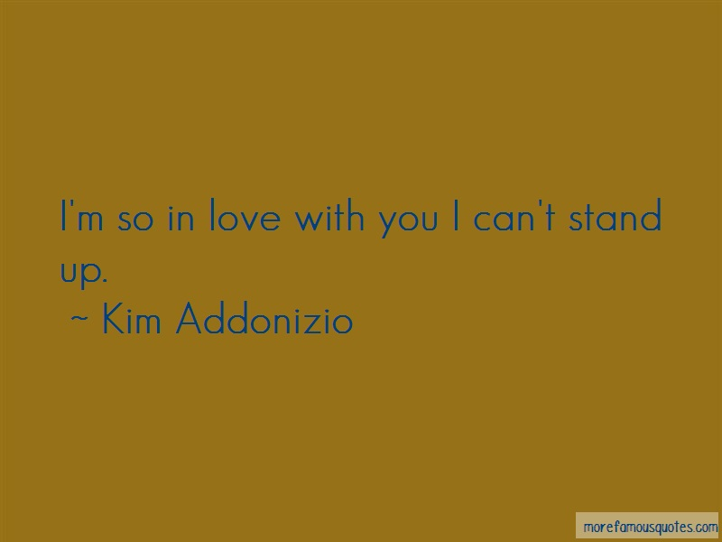 Kim Addonizio Quotes: Im So In Love With You I Cant Stand Up