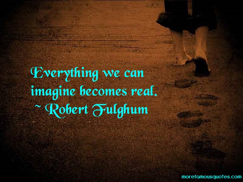 Robert Fulghum Quotes: Everything we can imagine becomes real