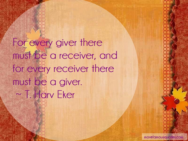 T. Harv Eker Quotes: For every giver there must be a receiver