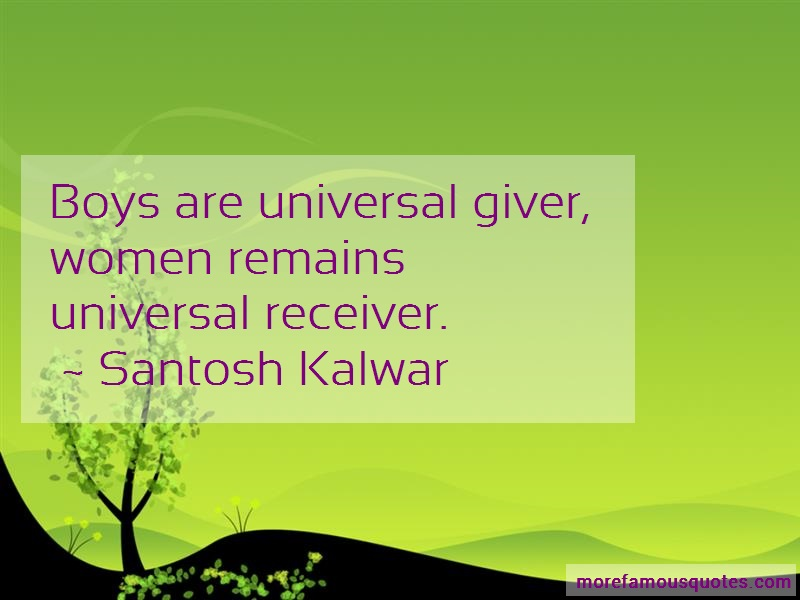 Santosh Kalwar Quotes: Boys are universal giver women remains