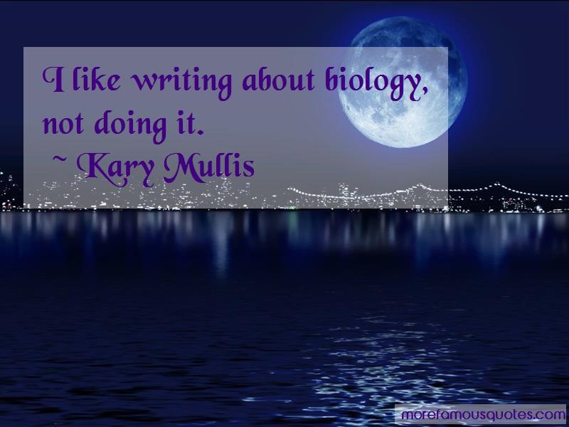 Kary Mullis Quotes: I Like Writing About Biology Not Doing