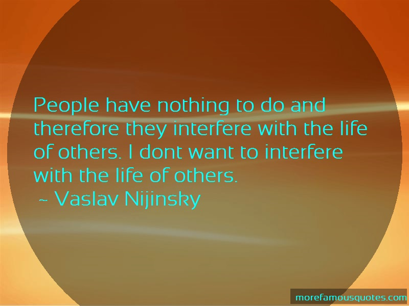 Vaslav Nijinsky Quotes: People have nothing to do and therefore