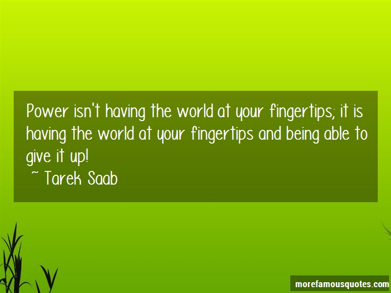 Tarek Saab Quotes: Power Isnt Having The World At Your
