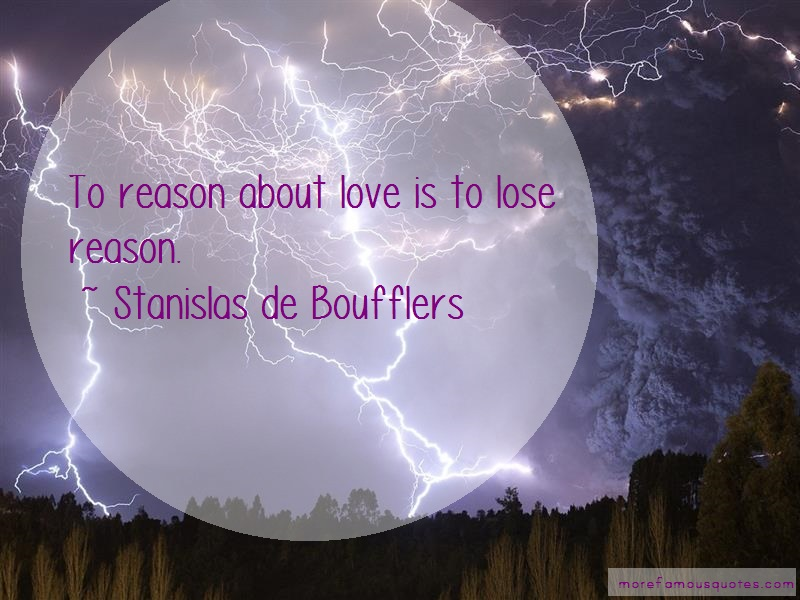 Stanislas De Boufflers Quotes: To reason about love is to lose reason