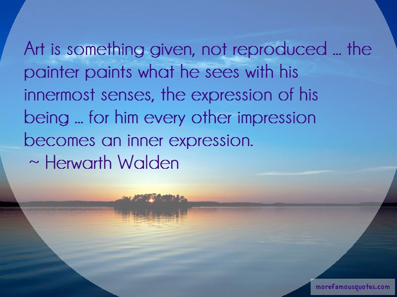 Herwarth Walden Quotes: Art Is Something Given Not Reproduced