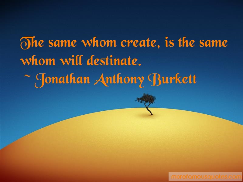 Jonathan Anthony Burkett Quotes: The same whom create is the same whom