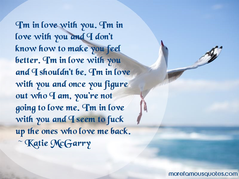Katie McGarry Quotes: Im in love with you im in love with you