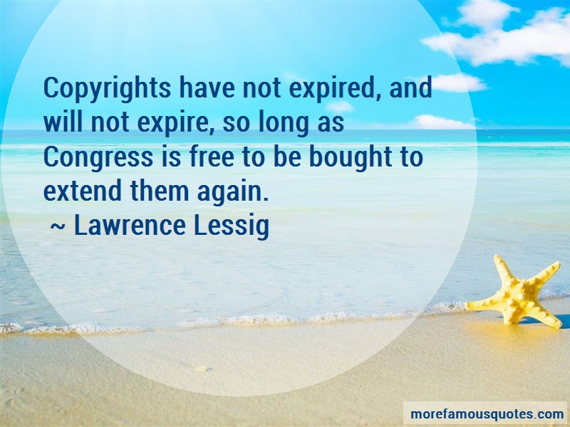 Lawrence Lessig Quotes: Copyrights have not expired and will not