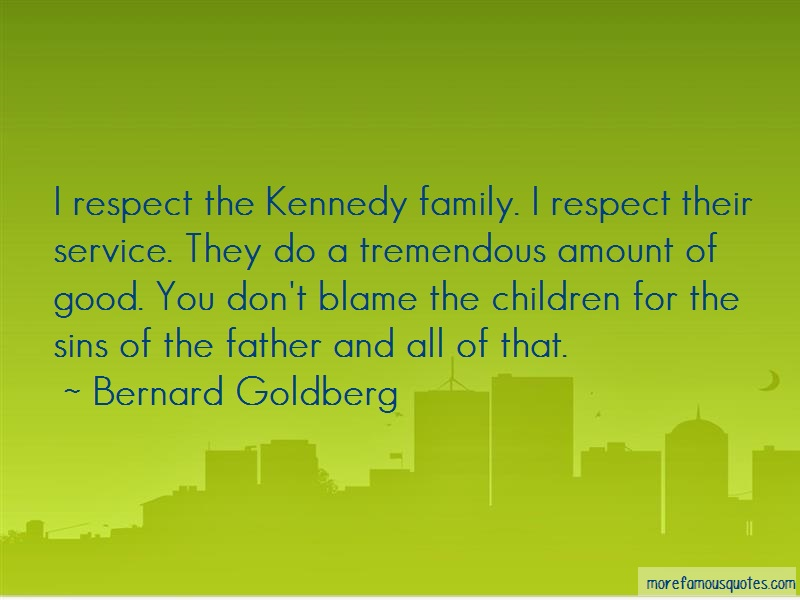 Bernard Goldberg Quotes: I Respect The Kennedy Family I Respect