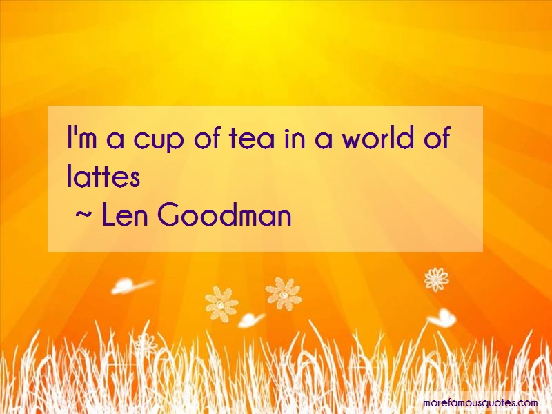 Len Goodman Quotes: Im a cup of tea in a world of lattes