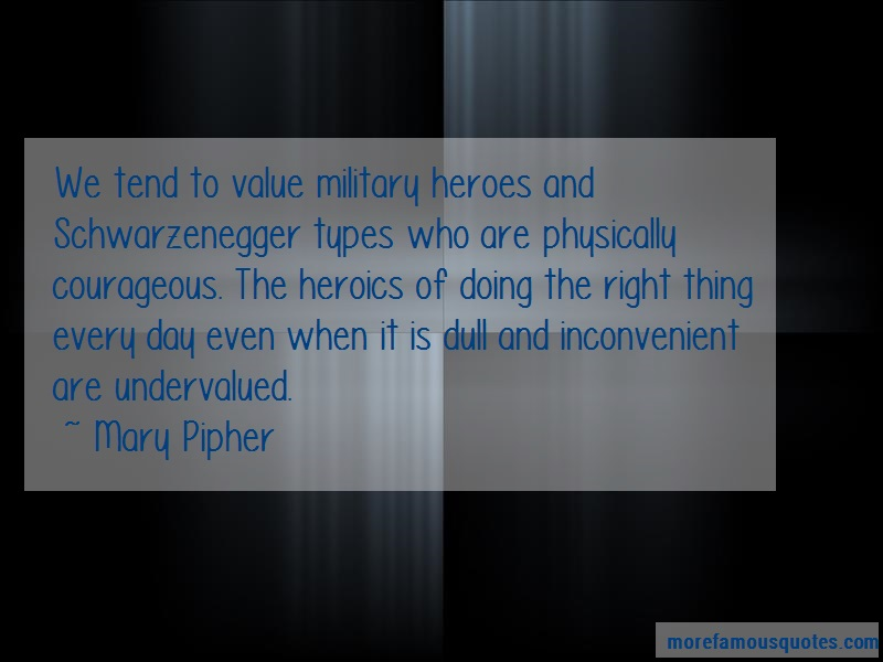Mary Pipher Quotes: We tend to value military heroes and