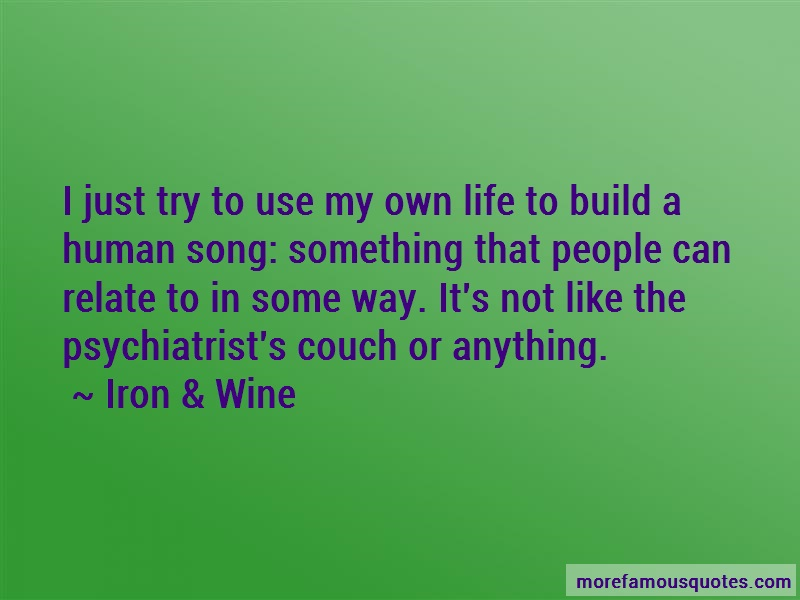 Iron & Wine Quotes: I Just Try To Use My Own Life To Build A