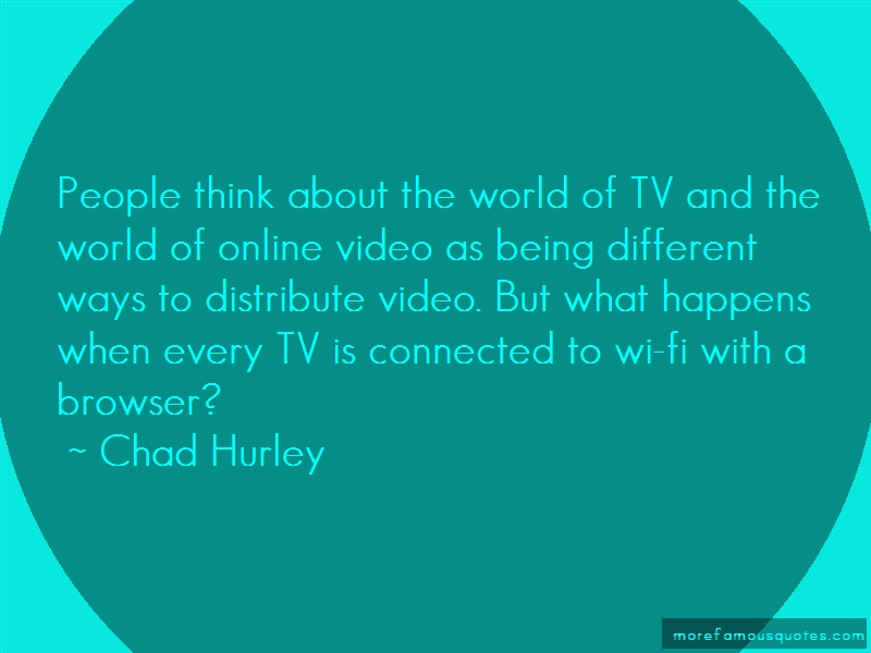 Chad Hurley Quotes: People think about the world of tv and