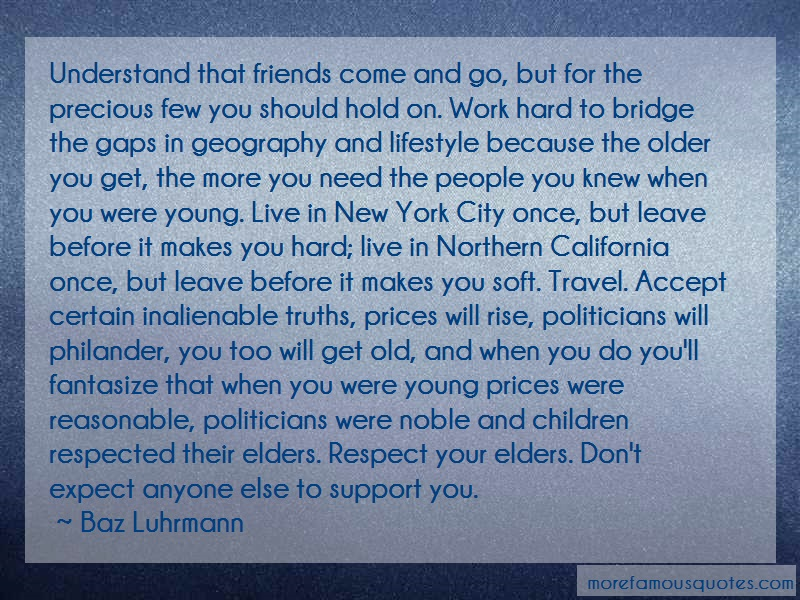 Baz Luhrmann Quotes: Understand that friends come and go but