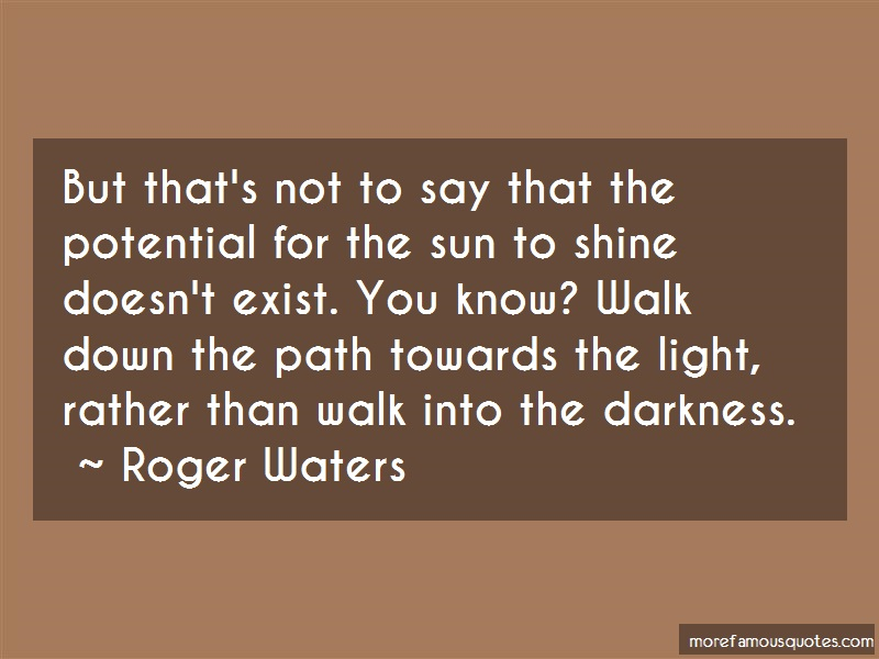 Roger Waters Quotes: But thats not to say that the potential