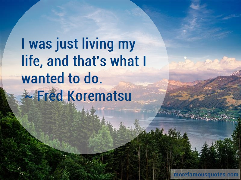 Fred Korematsu Quotes: I Was Just Living My Life And Thats What