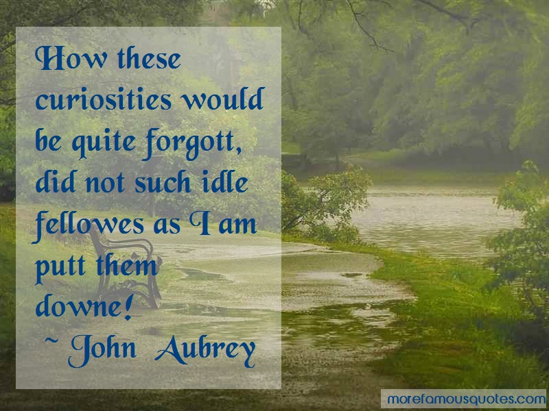 John Aubrey Quotes: How These Curiosities Would Be Quite