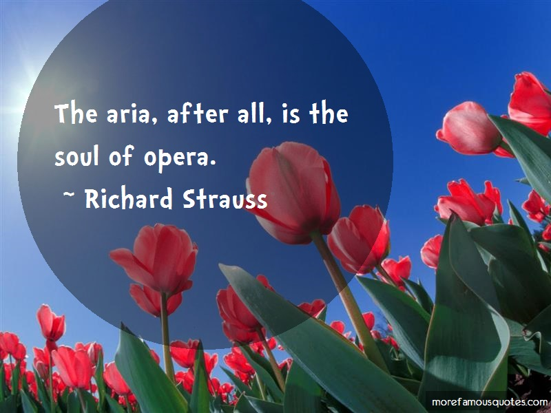 Richard Strauss Quotes: The Aria After All Is The Soul Of Opera