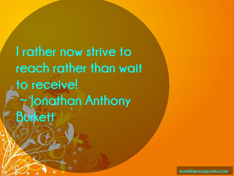 Jonathan Anthony Burkett Quotes: I Rather Now Strive To Reach Rather Than