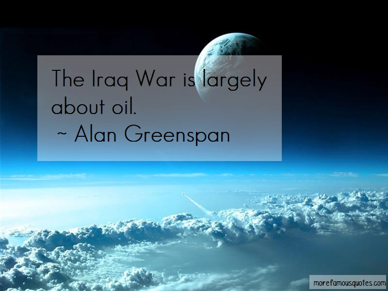Alan Greenspan Quotes: The iraq war is largely about oil